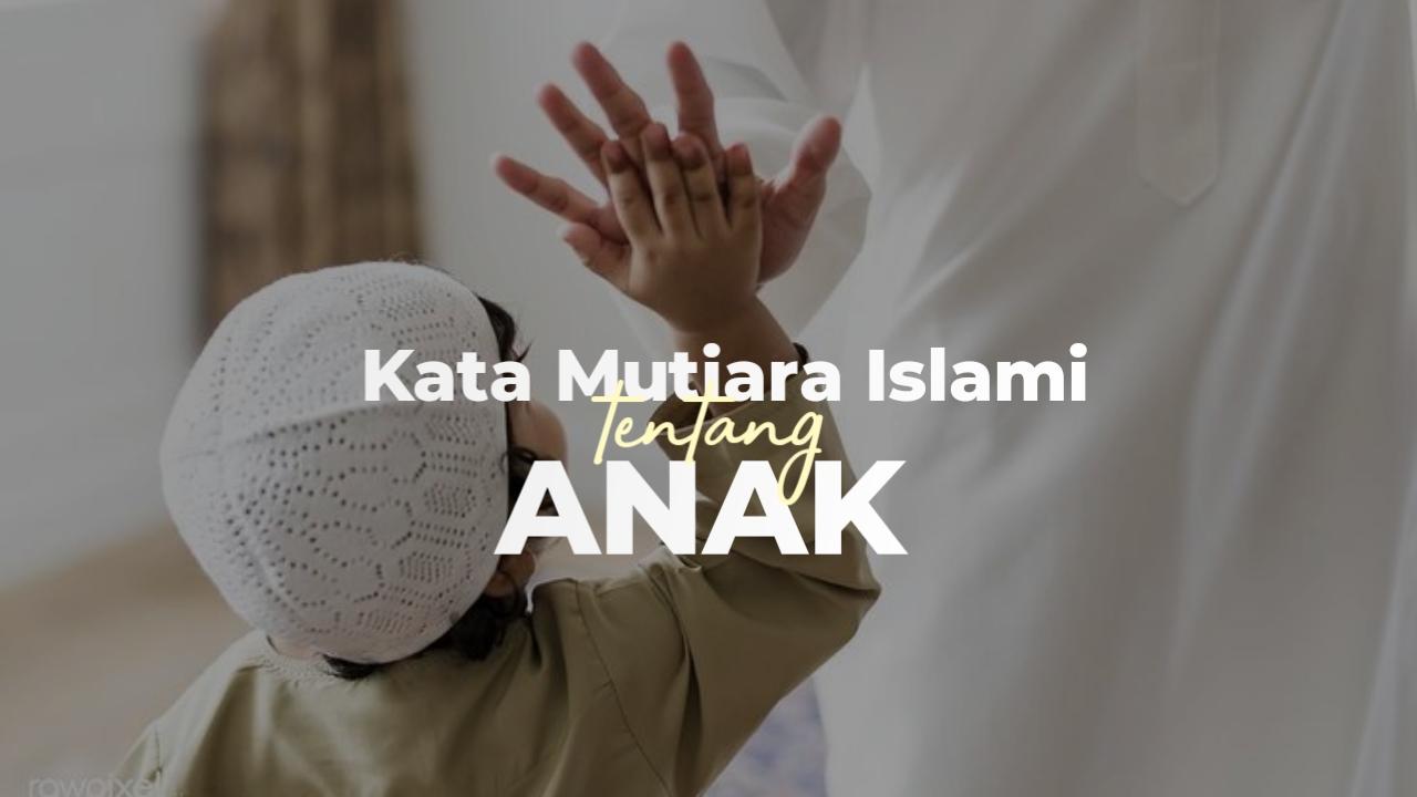 50 Kata Mutiara Islami Tentang Anak Amanah Yang Harus Dijaga