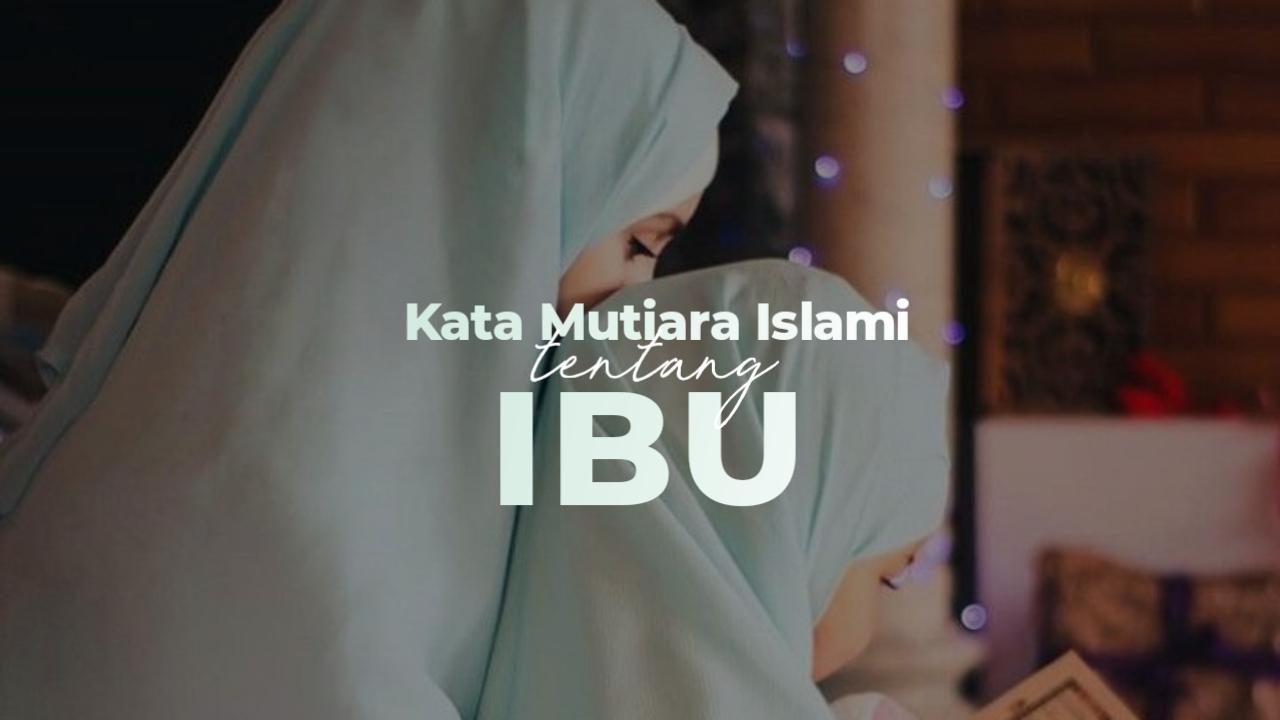 41 Kata Mutiara Islam Tentang Ibu Dan Kedudukan Mulianya Dalam Islam